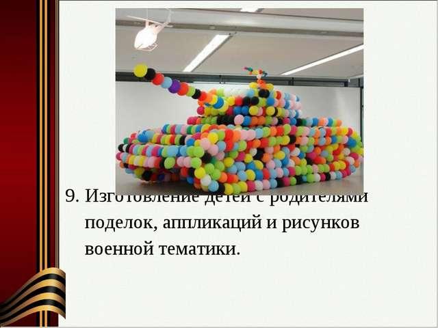 9. Изготовление детей с родителями поделок, аппликаций и рисунков военной те...