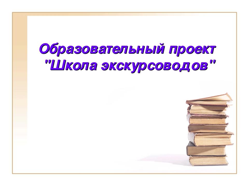 """Образовательный проект """"Школа экскурсоводов"""""""