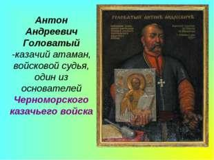 Антон Андреевич Головатый -казачий атаман, войсковой судья, один из основател
