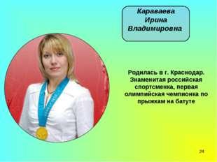 * Караваева Ирина Владимировна Родилась в г. Краснодар. Знаменитая российская