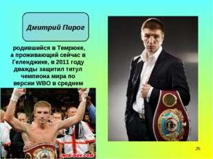* Дмитрий Пирог родившийся в Темрюке, а проживающий сейчас в Геленджике, в 20