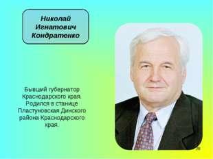 * Николай Игнатович Кондратенко Бывший губернатор Краснодарского края. Родилс