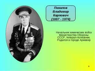 * Пикалов Владимир Карпович (1887 - 1974) Начальник химических войск Министер