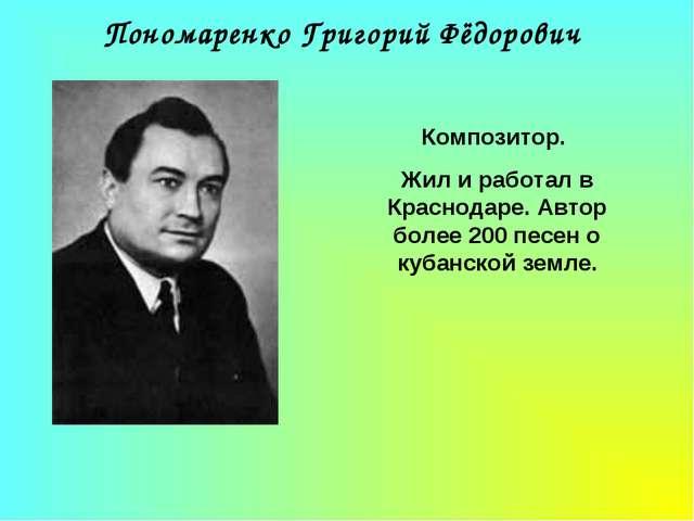 Пономаренко Григорий Фёдорович Композитор. Жил и работал в Краснодаре. Автор...