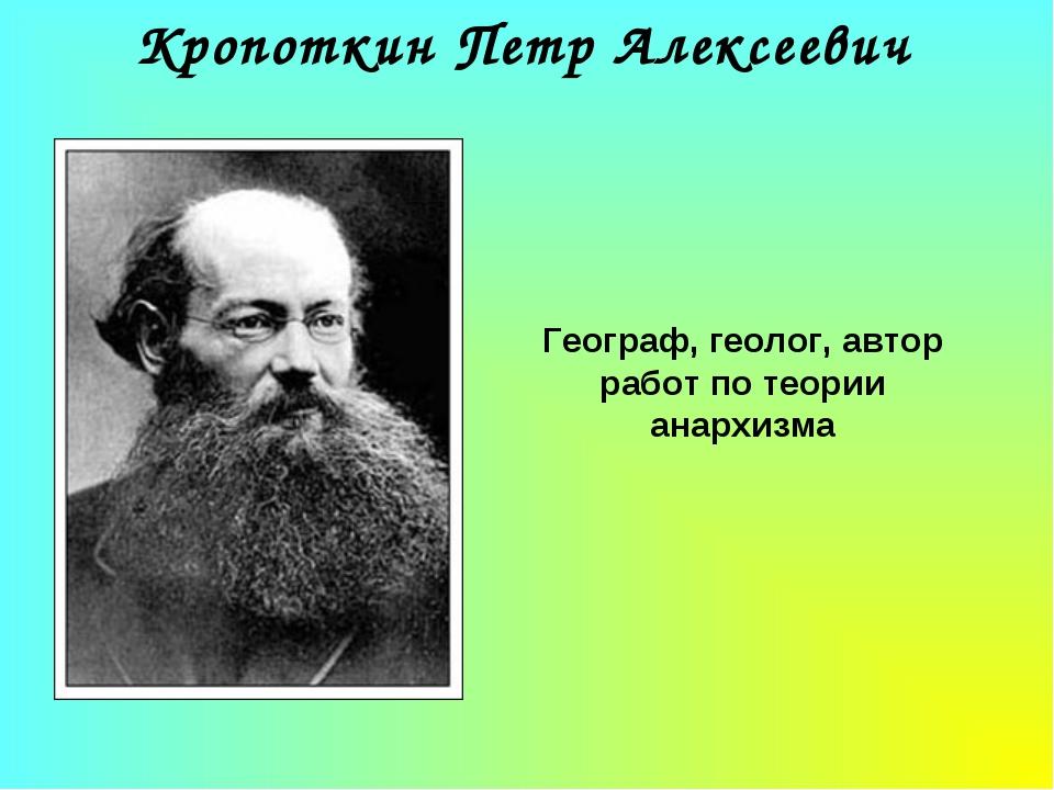 Кропоткин Петр Алексеевич Географ, геолог, автор работ по теории анархизма