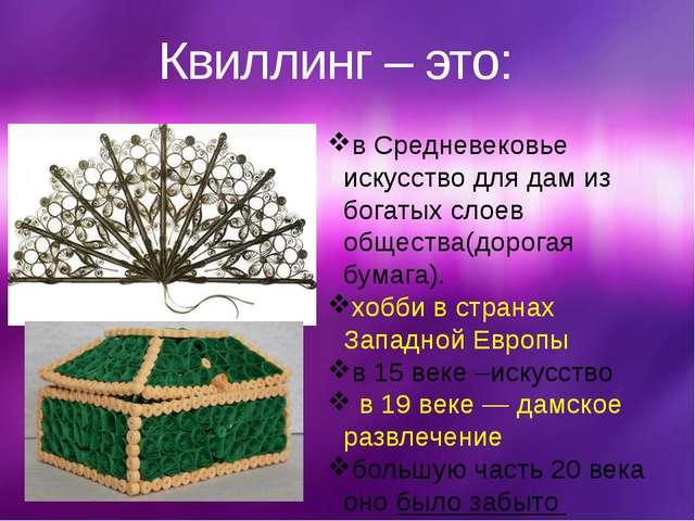 Квиллинг – это: в Средневековье искусство для дам из богатых слоев общества(д...