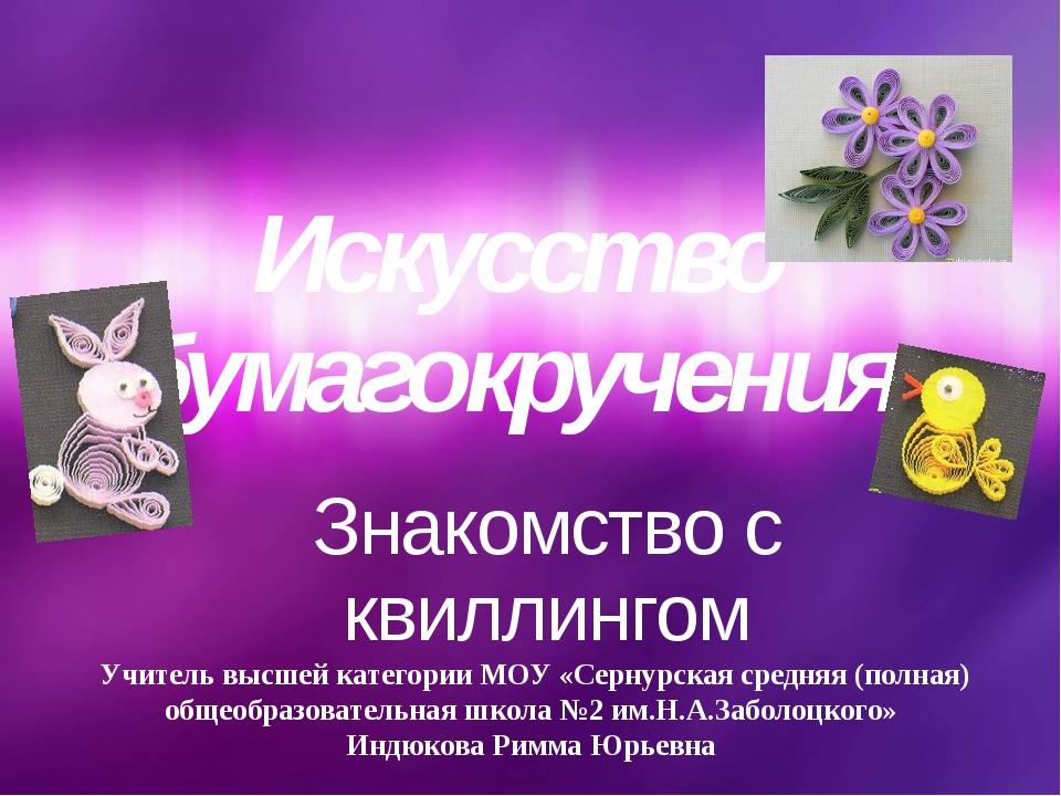 Знакомство с квиллингом Искусство бумагокручения Учитель высшей категории МОУ...