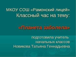 МКОУ СОШ «Рамонский лицей» Классный час на тему: «Планета заболела» подготови