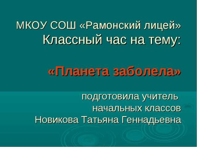 МКОУ СОШ «Рамонский лицей» Классный час на тему: «Планета заболела» подготови...