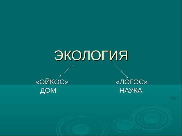 ЭКОЛОГИЯ «ОЙКОС» «ЛОГОС» ДОМ НАУКА