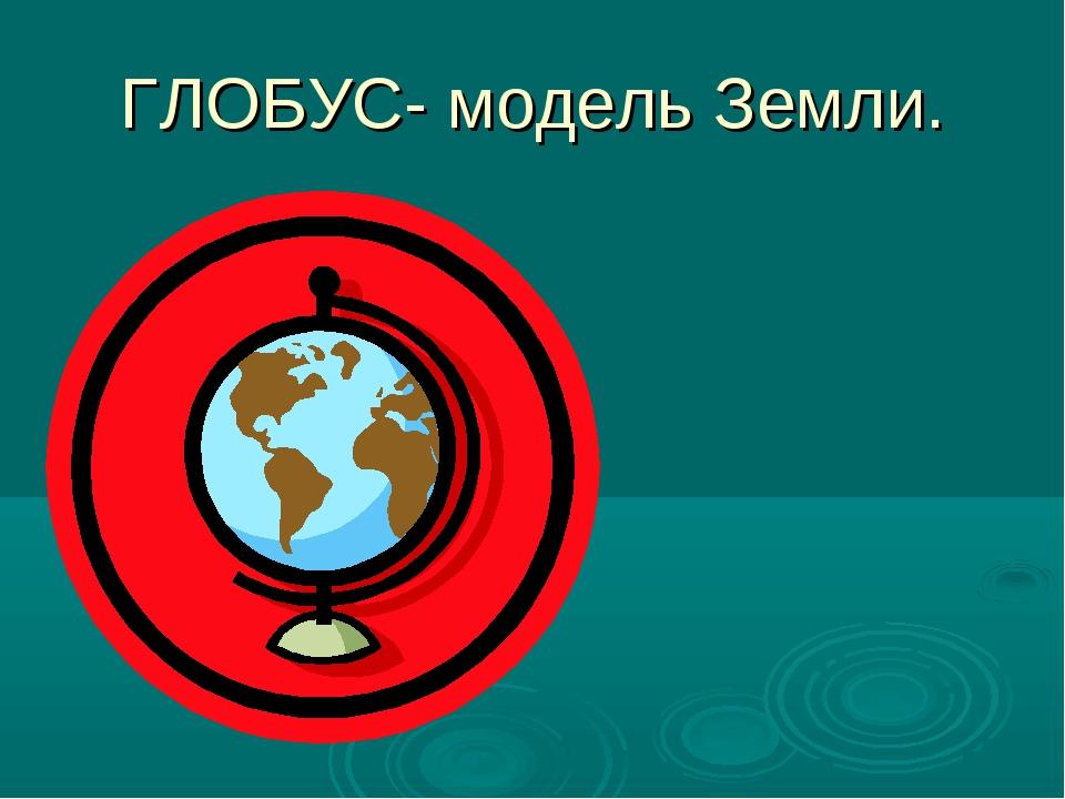 ГЛОБУС- модель Земли.