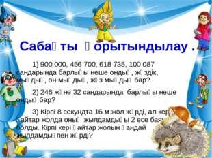 Сабақты қорытындылау . 1) 900 000, 456 700, 618 735, 100 087 сандарында барлы