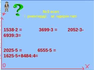 №3 есеп Өрнектердің мәндерін тап 1538∙2 = 3699∙3 = 2052∙3-6939:3= 2025∙5 = 65