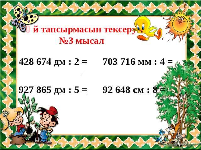 Үй тапсырмасын тексеру №3 мысал 428 674 дм : 2 = 927 865 дм : 5 = 703 716 мм...