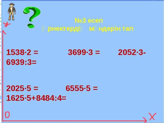 №3 есеп Өрнектердің мәндерін тап 1538∙2 = 3699∙3 = 2052∙3-6939:3= 2025∙5 = 65...