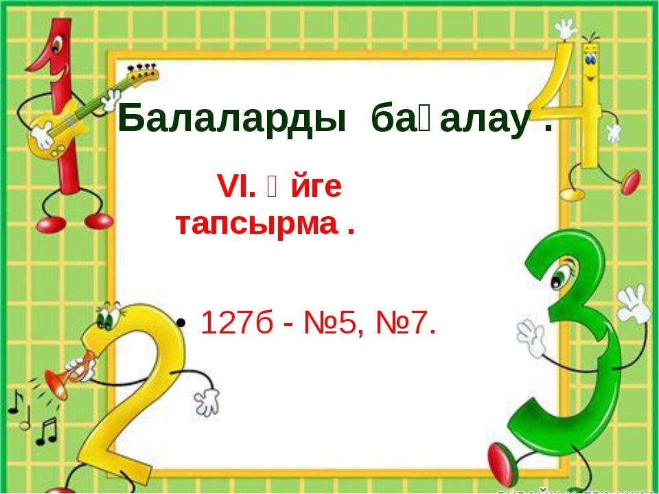 Балаларды бағалау .   VI. Үйге тапсырма .  127б - №5, №7.