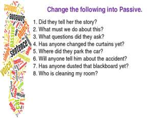 Change the following into Passive. 1. Did they tell her the story? 2. What mu