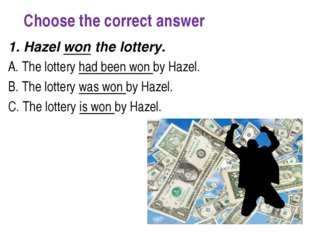 Choose the correct answer 1. Hazel won the lottery.  A. The lottery had bee