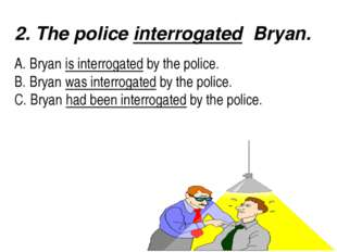 2. The police interrogated Bryan.  A. Bryan is interrogated by the police