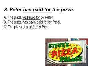 3. Peter has paid for the pizza.   A. The pizza was paid for by Peter.
