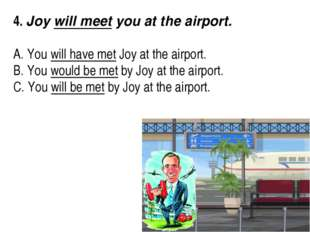 4. Joy will meet you at the airport.  A. You will have met Joy at the air