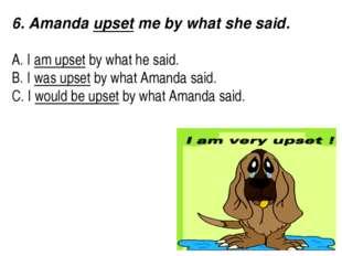 6. Amanda upset me by what she said.  A. I am upset by what he said. B. I w