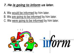 7. He is going to inform us later.   A. We would be informed by him later.