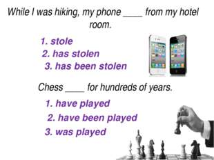 1. stole 2. has stolen 3. has been stolen While I was hiking, my phone____f