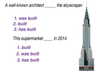 1. was built 2. built 3. has built A well-known architect_____the skyscrape