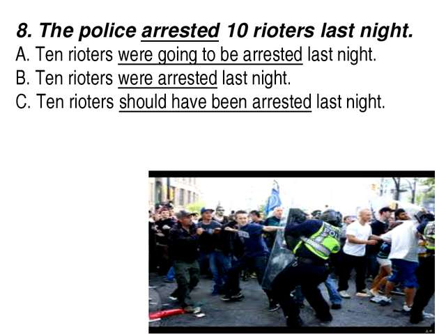 8. The police arrested 10 rioters last night.  A. Ten rioters were going to...