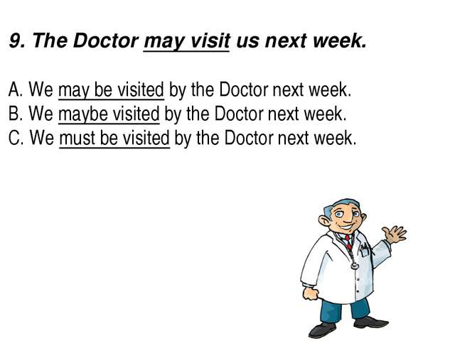 9. The Doctor may visit us next week.  A. We may be visited by the Docto...