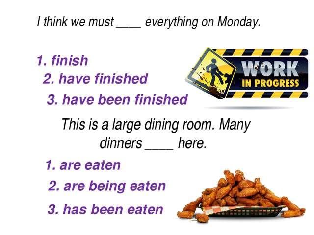 1. finish 2. have finished I think we must ____everything on Monday. 3. ha...