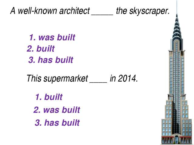 1. was built 2. built 3. has built A well-known architect_____the skyscrape...