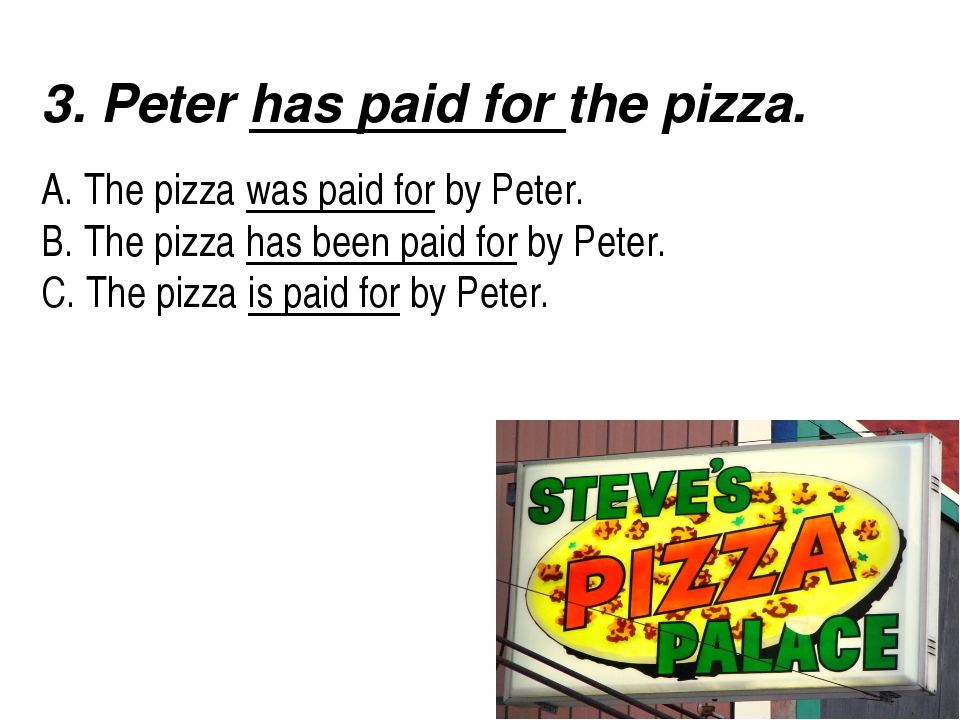 3. Peter has paid for the pizza.   A. The pizza was paid for by Peter....