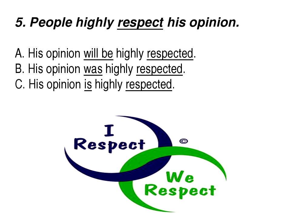 5. People highly respect his opinion.  A. His opinion will be highly respec...