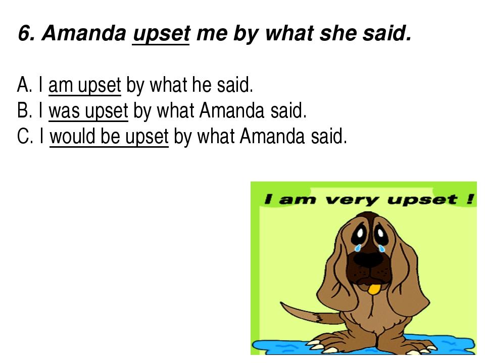 6. Amanda upset me by what she said.  A. I am upset by what he said. B. I w...
