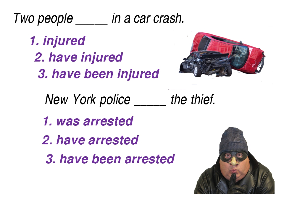 Two people_____in a car crash. 1. injured 2. have injured 3. have been in...