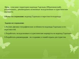 Цель : описание территории водопада Гадельша (Ибрагимовский), разрабатывать,