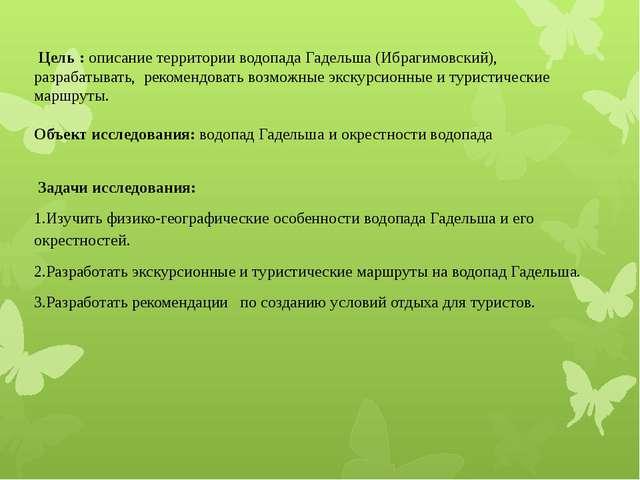 Цель : описание территории водопада Гадельша (Ибрагимовский), разрабатывать,...
