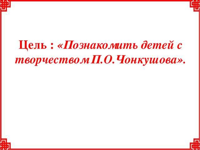 Цель : «Познакомить детей с творчеством П.О.Чонкушова».