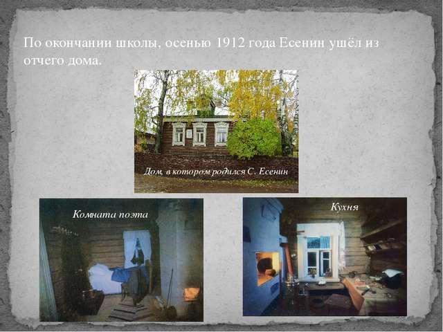 По окончании школы, осенью 1912 года Есенин ушёл из отчего дома. Дом, в котор...