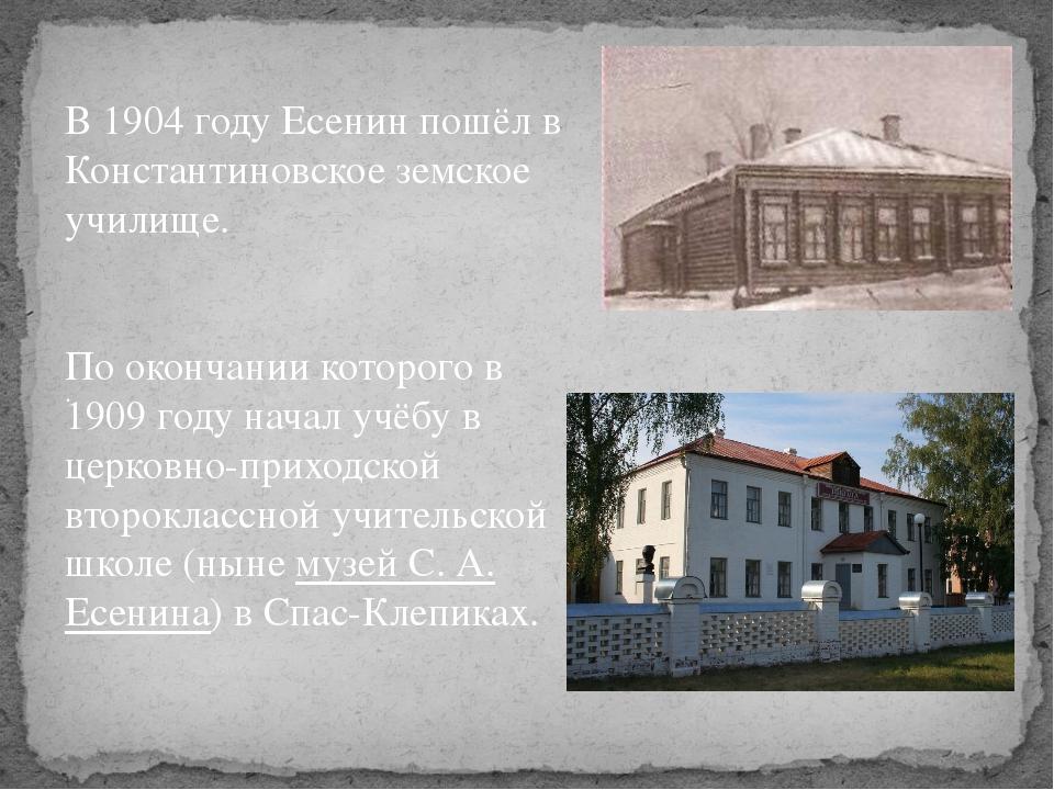 В 1904 году Есенин пошёл в Константиновское земское училище. По окончании кот...