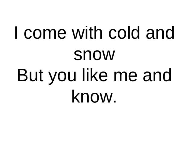 I come with cold and snow But you like me and know.