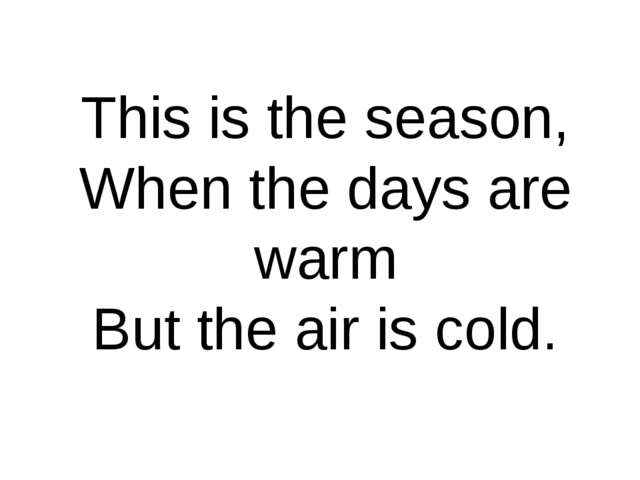 This is the season, When the days are warm But the air is cold.