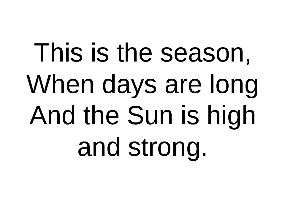 This is the season, When days are long And the Sun is high and strong.