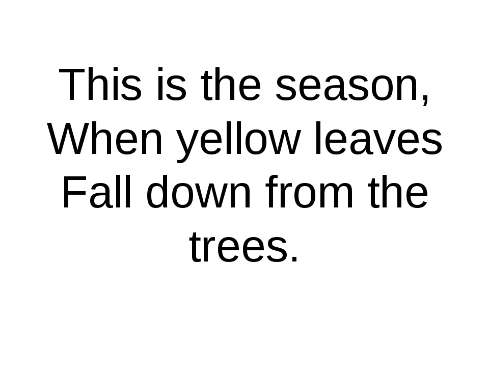 This is the season, When yellow leaves Fall down from the trees.