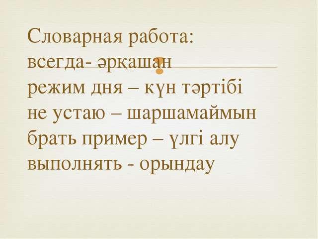 Словарная работа: всегда- әрқашан режим дня – күн тәртібі не устаю – шаршамай...
