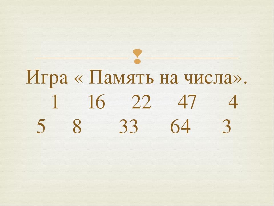 Игра « Память на числа». 1 16 22 47 4 5 8 33 64 3 
