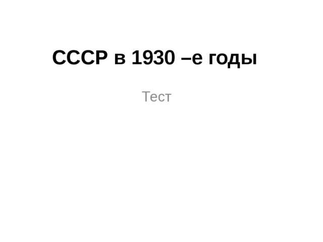 СССР в 1930 –е годы Тест