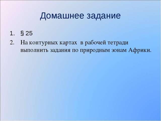 Домашнее задание § 25 На контурных картах в рабочей тетради выполнить задания...